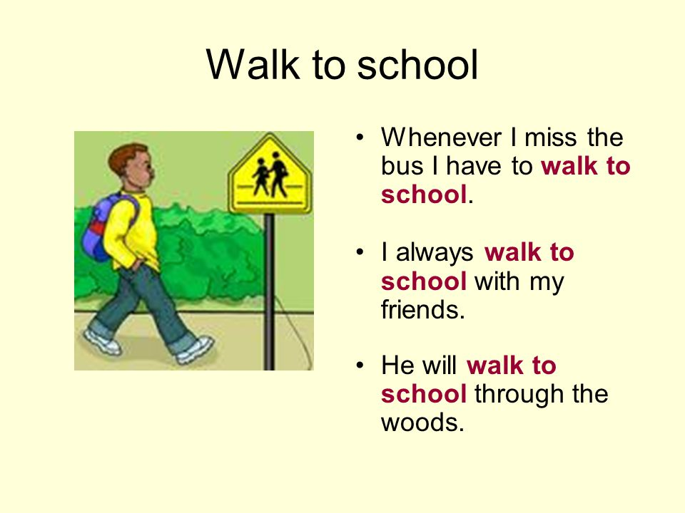 Walk to school Whenever I miss the bus I have to walk to school. I always walk to school with my friends. He will walk to school through the woods.