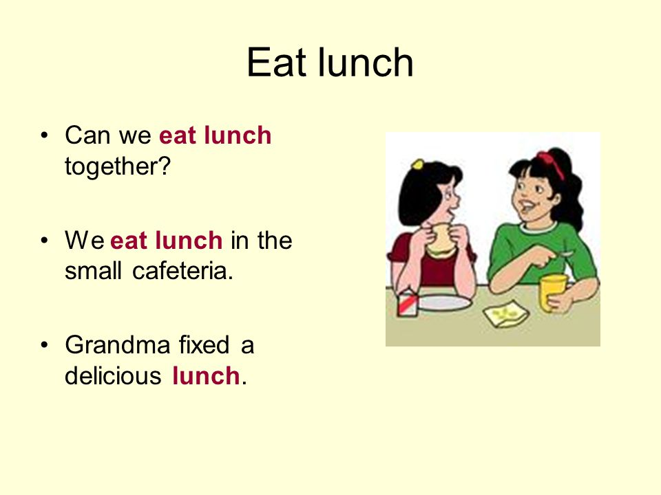 Eat lunch Can we eat lunch together? We eat lunch in the small cafeteria. Grandma fixed a delicious lunch.
