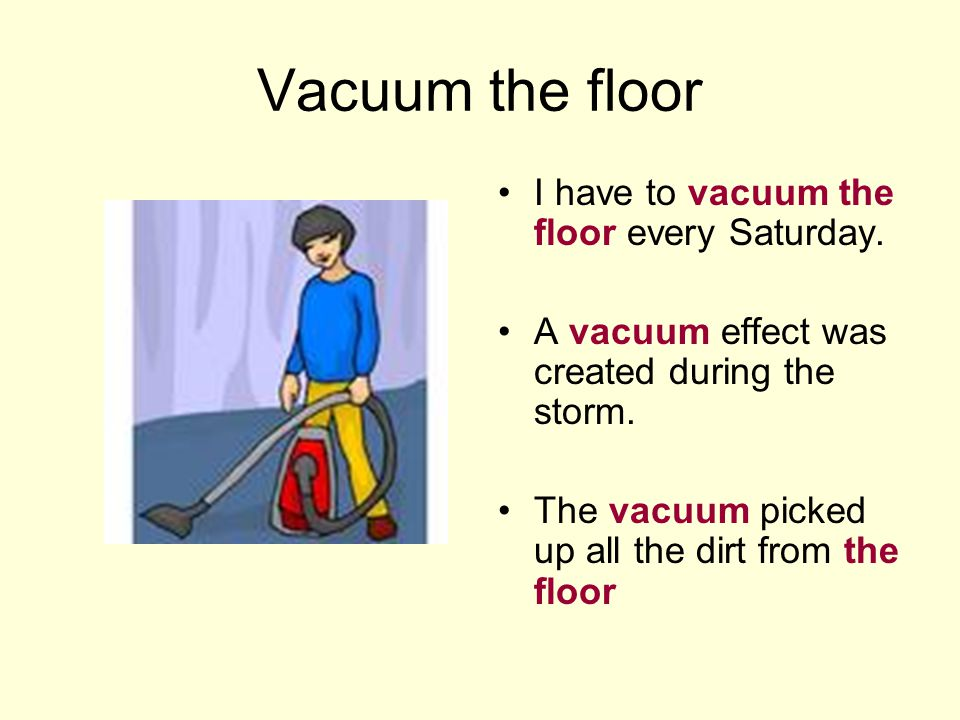 Vacuum the floor I have to vacuum the floor every Saturday. A vacuum effect was created during the storm. The vacuum picked up all the dirt from the f