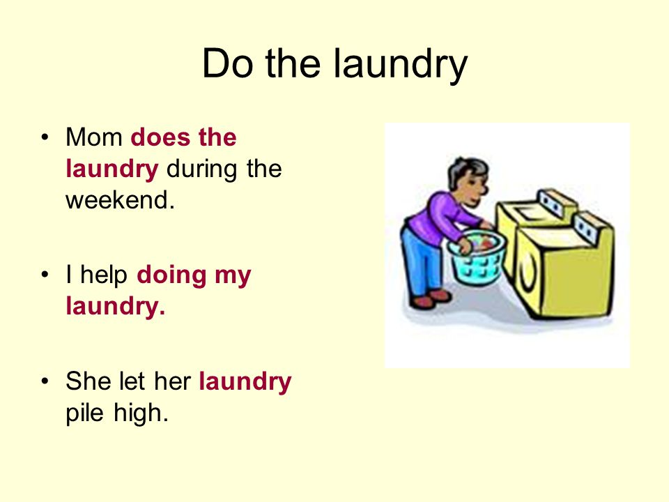 Do the laundry Mom does the laundry during the weekend.
