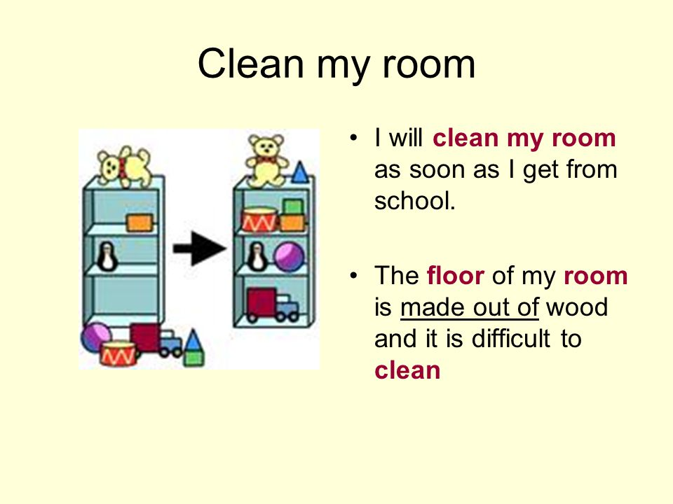 Clean my room I will clean my room as soon as I get from school.