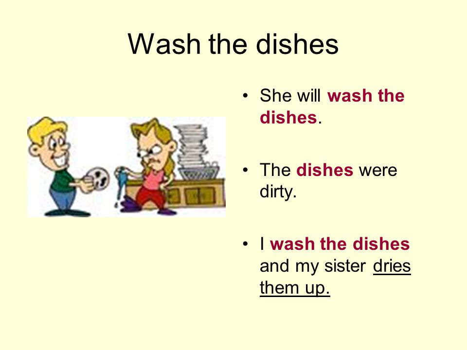 Wash the dishes She will wash the dishes. The dishes were dirty. I wash the dishes and my sister dries them up.