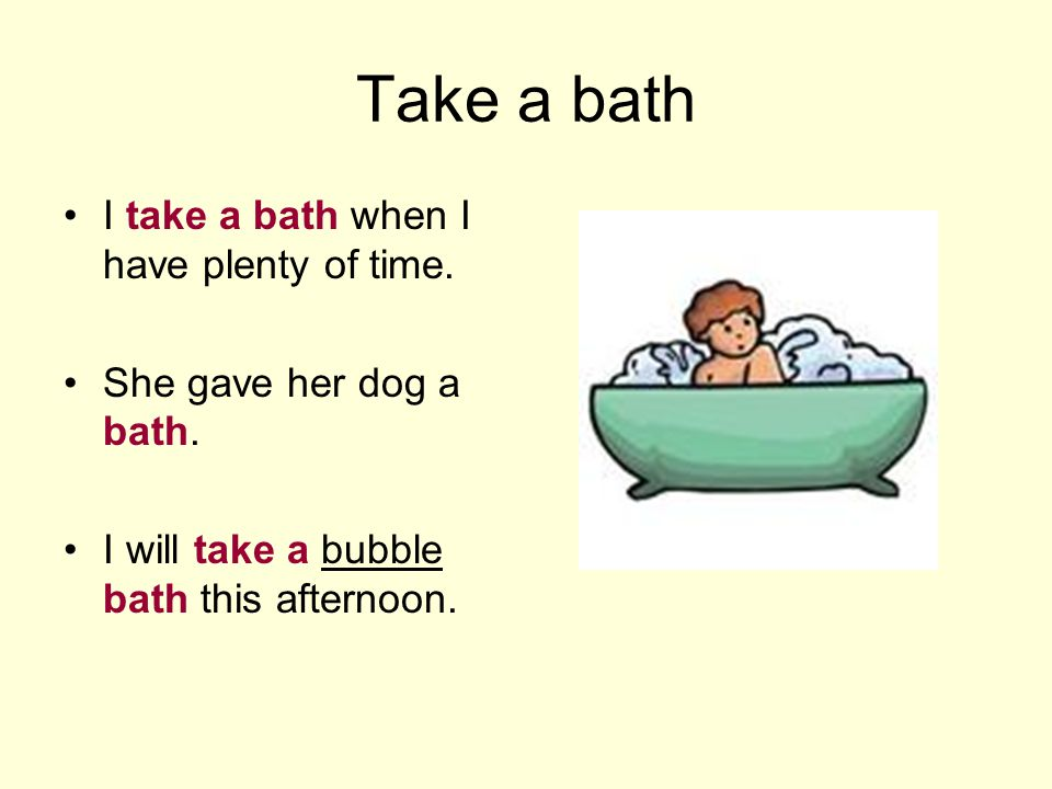 Take a bath I take a bath when I have plenty of time. She gave her dog a bath. I will take a bubble bath this afternoon.