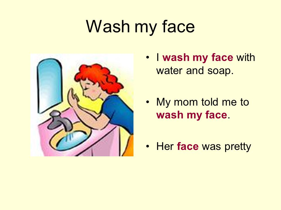 Wash my face I wash my face with water and soap. My mom told me to wash my face. Her face was pretty