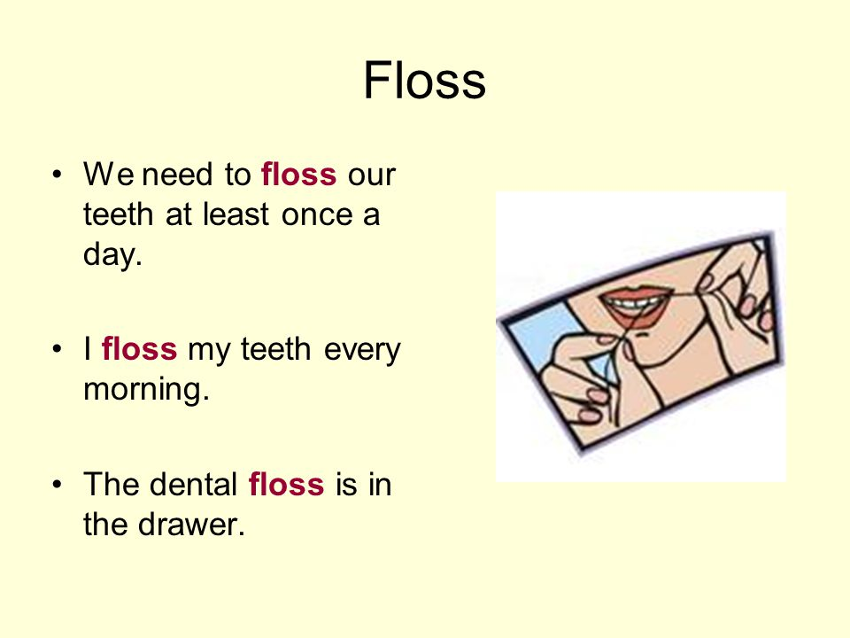 Floss We need to floss our teeth at least once a day. I floss my teeth every morning. The dental floss is in the drawer.