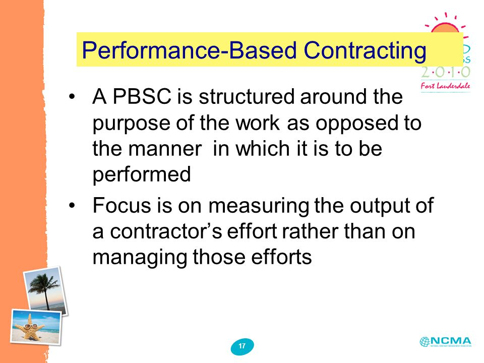 17 Performance-Based Contracting A PBSC is structured around the purpose of the work as opposed to the manner in which it is to be performed Focus is on measuring the output of a contractor's effort rather than on managing those efforts