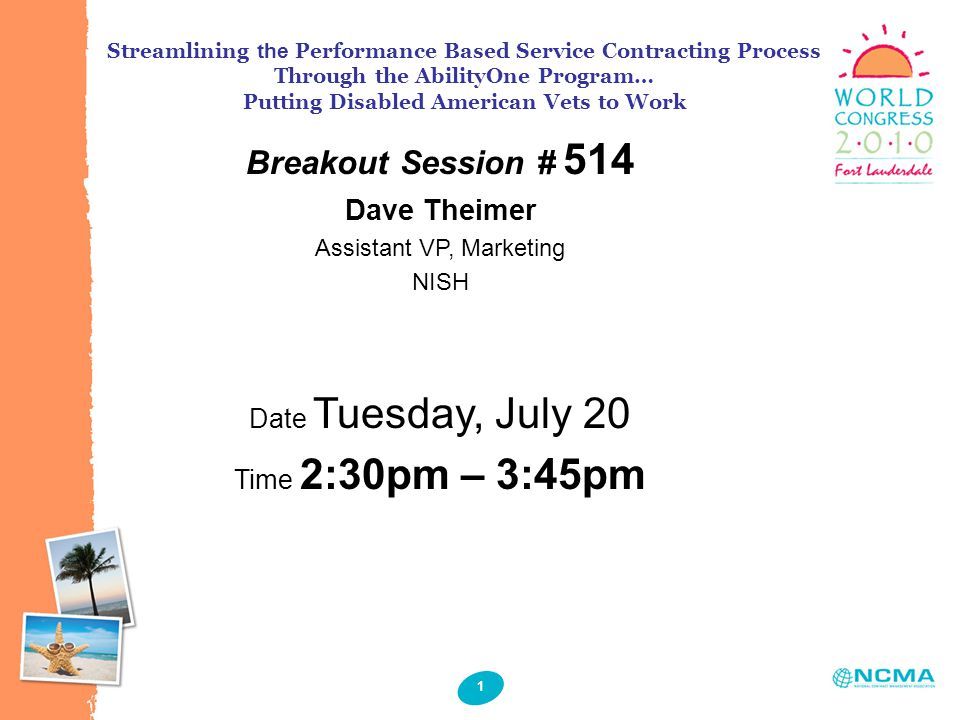 1 Breakout Session # 514 Dave Theimer Assistant VP, Marketing NISH Date Tuesday, July 20 Time 2:30pm – 3:45pm Streamlining the Performance Based Service Contracting Process Through the AbilityOne Program… Putting Disabled American Vets to Work
