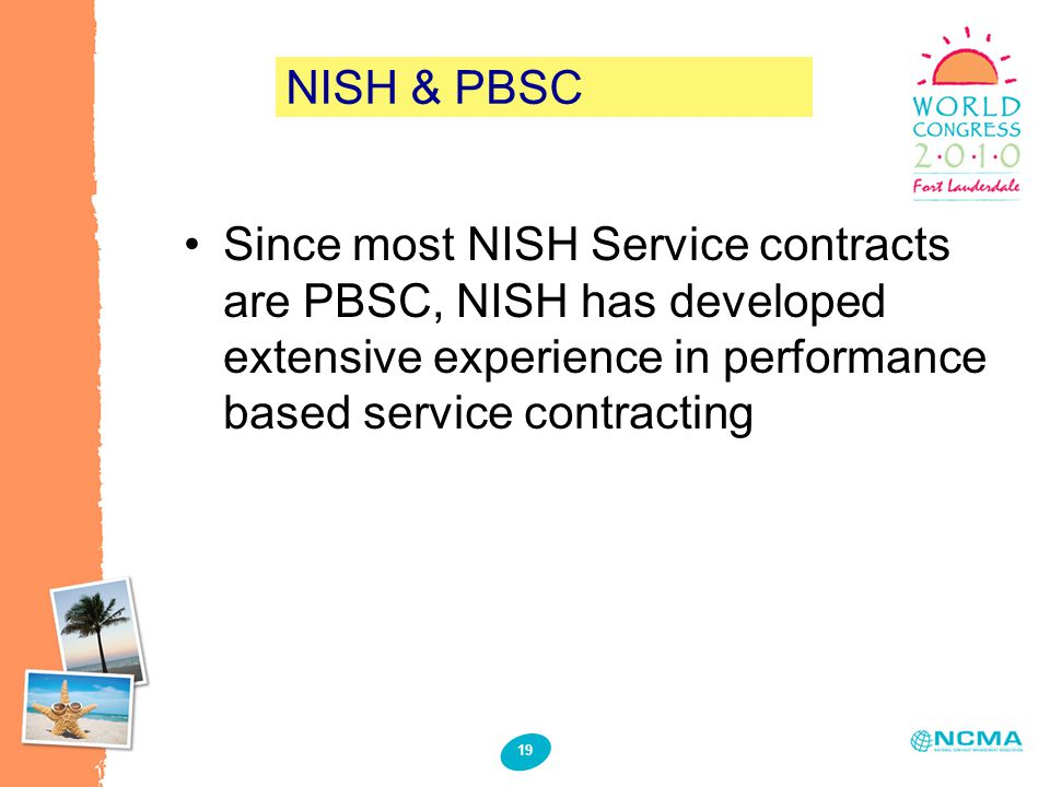 19 NISH & PBSC Since most NISH Service contracts are PBSC, NISH has developed extensive experience in performance based service contracting