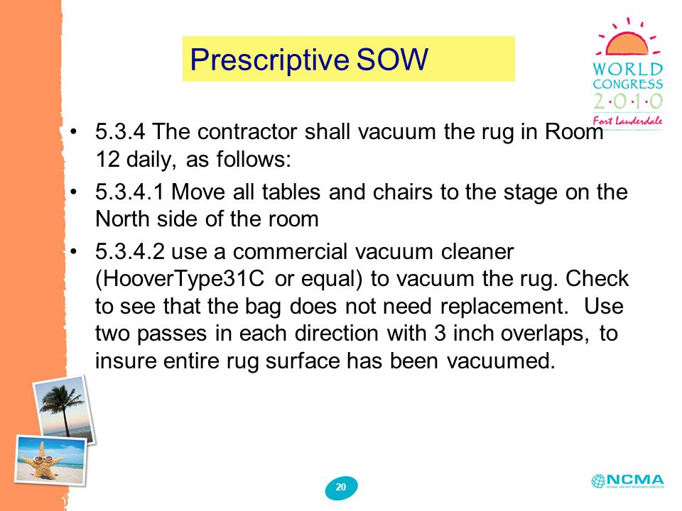 20 Prescriptive SOW 5.3.4 The contractor shall vacuum the rug in Room 12 daily, as follows: 5.3.4.1 Move all tables and chairs to the stage on the Nor