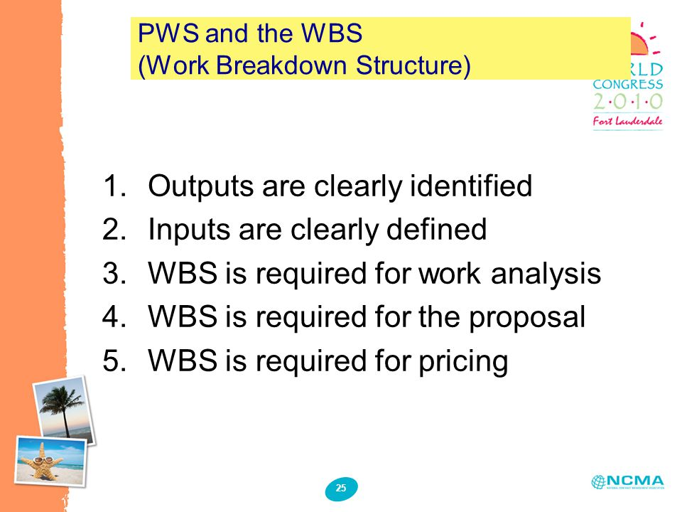 25 PWS and the WBS (Work Breakdown Structure) 1.Outputs are clearly identified 2.Inputs are clearly defined 3.WBS is required for work analysis 4.WBS