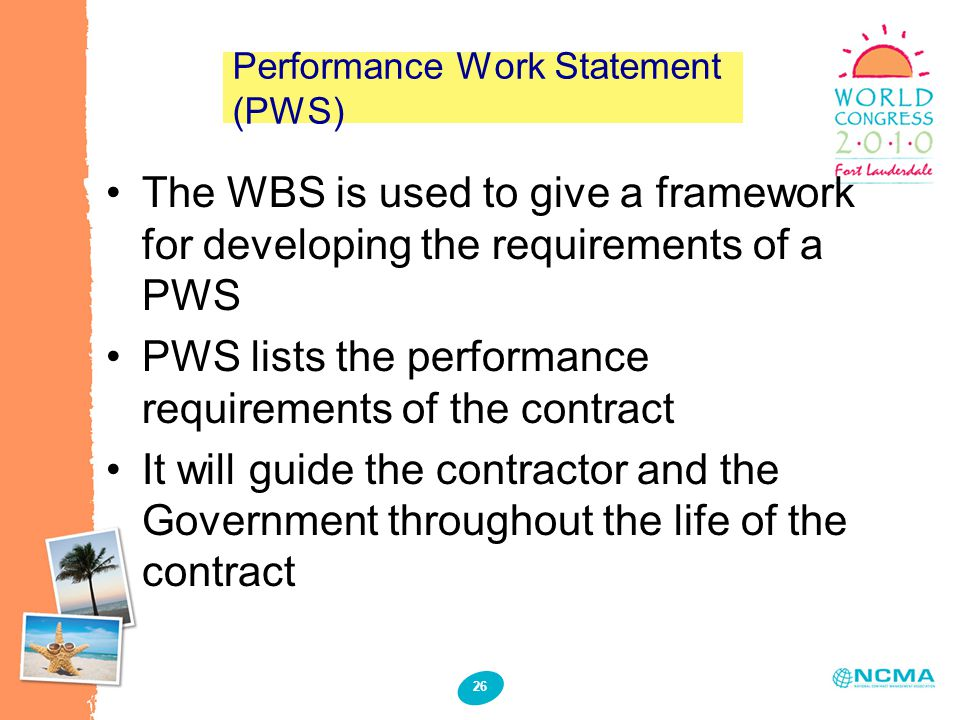 26 Performance Work Statement (PWS) The WBS is used to give a framework for developing the requirements of a PWS PWS lists the performance requirement