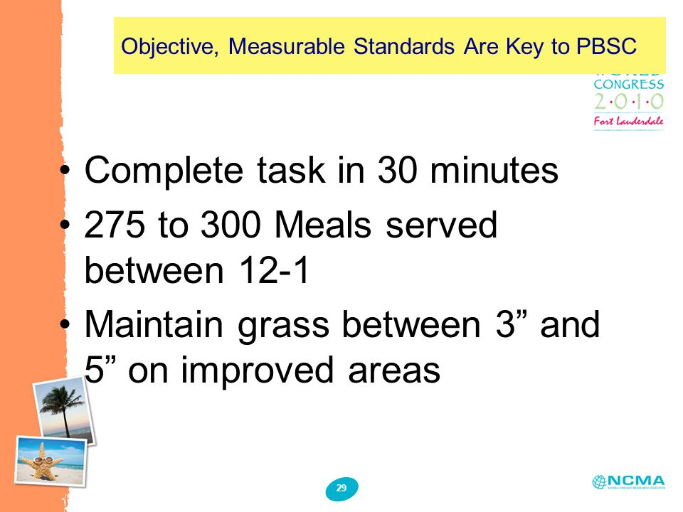 "29 Objective, Measurable Standards Are Key to PBSC Complete task in 30 minutes 275 to 300 Meals served between 12-1 Maintain grass between 3"" and 5"" o"