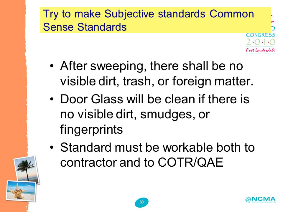 30 Try to make Subjective standards Common Sense Standards After sweeping, there shall be no visible dirt, trash, or foreign matter.