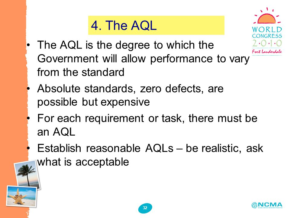 32 4. The AQL The AQL is the degree to which the Government will allow performance to vary from the standard Absolute standards, zero defects, are pos