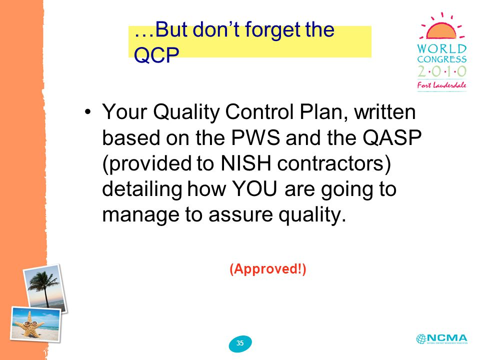 35 …But don't forget the QCP Your Quality Control Plan, written based on the PWS and the QASP (provided to NISH contractors) detailing how YOU are going to manage to assure quality.