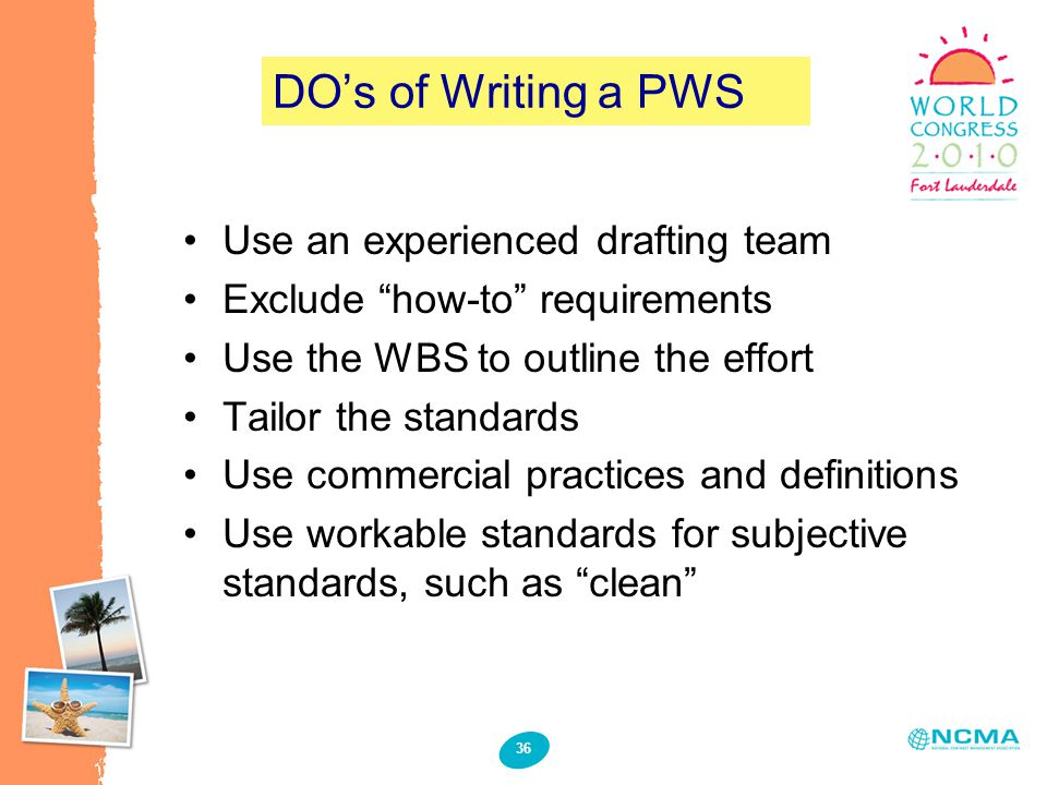 "36 DO's of Writing a PWS Use an experienced drafting team Exclude ""how-to"" requirements Use the WBS to outline the effort Tailor the standards Use com"