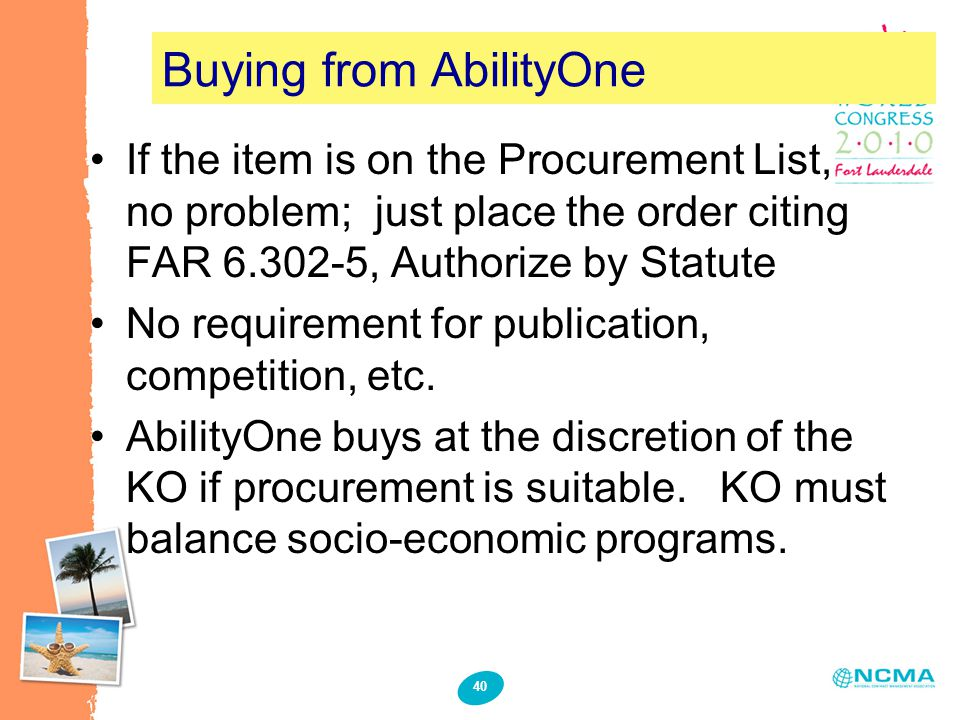 40 Buying from AbilityOne If the item is on the Procurement List, no problem; just place the order citing FAR 6.302-5, Authorize by Statute No requirement for publication, competition, etc.
