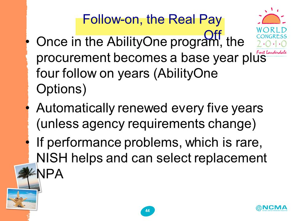 44 Follow-on, the Real Pay Off Once in the AbilityOne program, the procurement becomes a base year plus four follow on years (AbilityOne Options) Automatically renewed every five years (unless agency requirements change) If performance problems, which is rare, NISH helps and can select replacement NPA