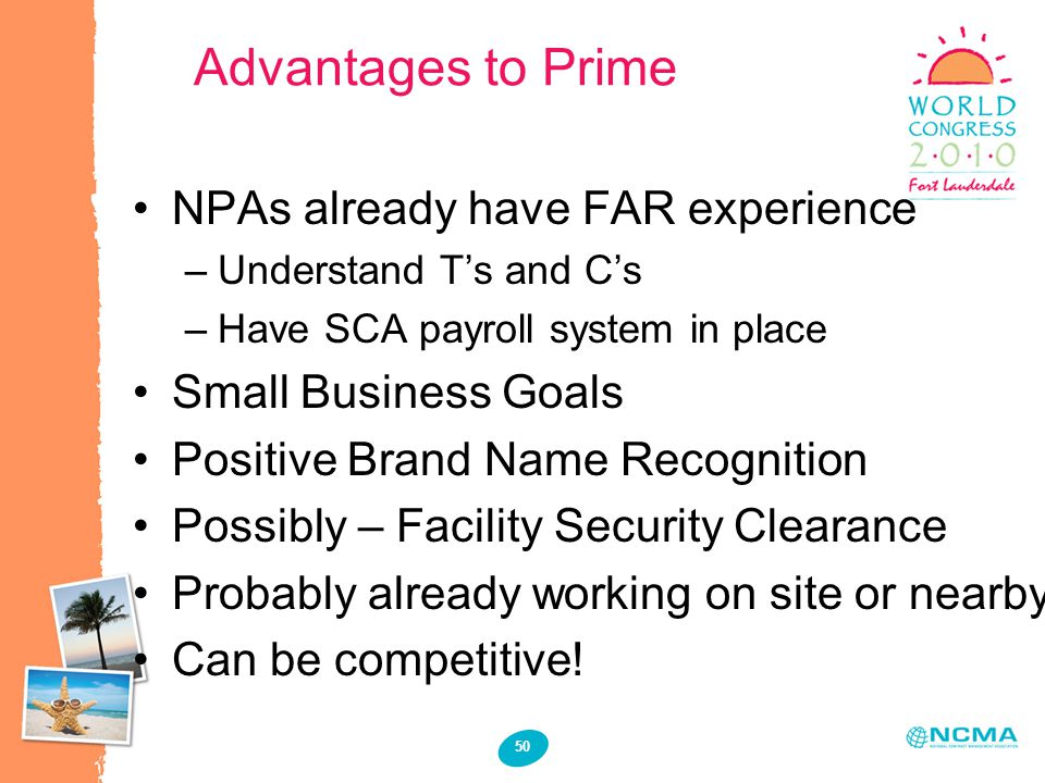 50 Advantages to Prime NPAs already have FAR experience –Understand T's and C's –Have SCA payroll system in place Small Business Goals Positive Brand