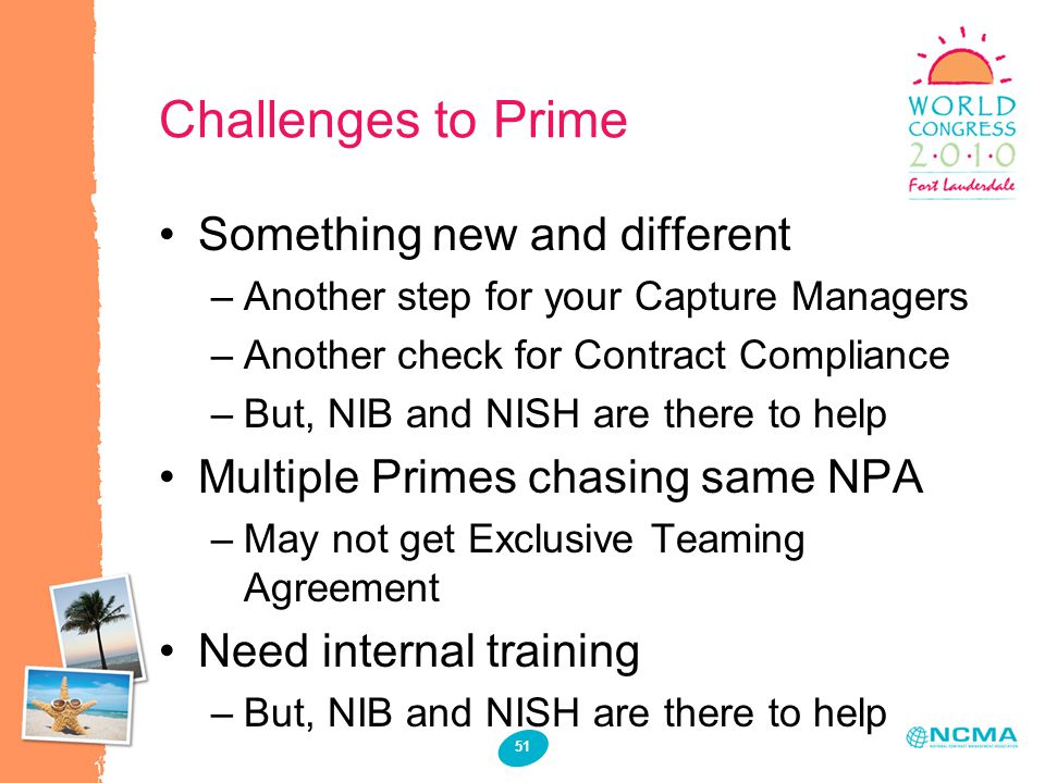 51 Challenges to Prime Something new and different –Another step for your Capture Managers –Another check for Contract Compliance –But, NIB and NISH are there to help Multiple Primes chasing same NPA –May not get Exclusive Teaming Agreement Need internal training –But, NIB and NISH are there to help
