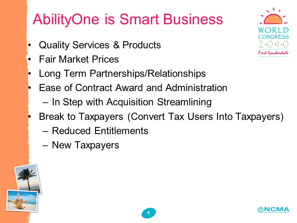 6 AbilityOne is Smart Business Quality Services & Products Fair Market Prices Long Term Partnerships/Relationships Ease of Contract Award and Administration –In Step with Acquisition Streamlining Break to Taxpayers (Convert Tax Users Into Taxpayers) –Reduced Entitlements –New Taxpayers