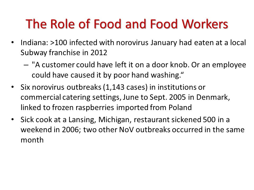 The Role of Food and Food Workers Indiana: >100 infected with norovirus January had eaten at a local Subway franchise in 2012 – A customer could have left it on a door knob.