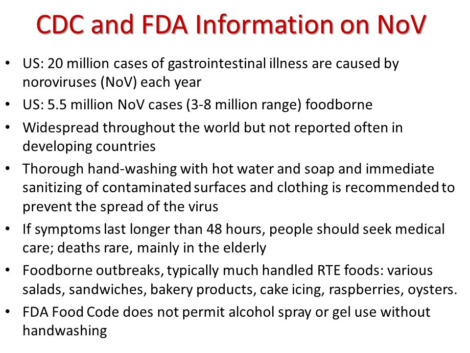 CDC and FDA Information on NoV US: 20 million cases of gastrointestinal illness are caused by noroviruses (NoV) each year US: 5.5 million NoV cases (3-8 million range) foodborne Widespread throughout the world but not reported often in developing countries Thorough hand-washing with hot water and soap and immediate sanitizing of contaminated surfaces and clothing is recommended to prevent the spread of the virus If symptoms last longer than 48 hours, people should seek medical care; deaths rare, mainly in the elderly Foodborne outbreaks, typically much handled RTE foods: various salads, sandwiches, bakery products, cake icing, raspberries, oysters.