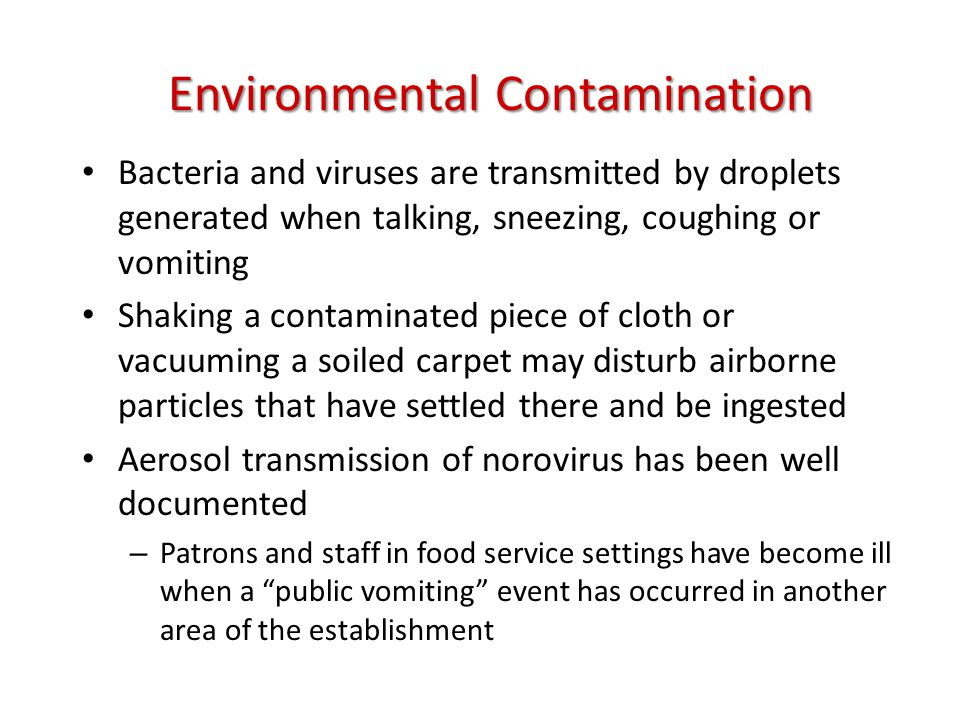 Environmental Contamination Bacteria and viruses are transmitted by droplets generated when talking, sneezing, coughing or vomiting Shaking a contaminated piece of cloth or vacuuming a soiled carpet may disturb airborne particles that have settled there and be ingested Aerosol transmission of norovirus has been well documented – Patrons and staff in food service settings have become ill when a public vomiting event has occurred in another area of the establishment