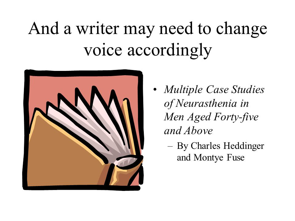 And a writer may need to change voice accordingly Multiple Case Studies of Neurasthenia in Men Aged Forty-five and Above –By Charles Heddinger and Montye Fuse