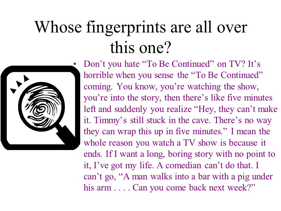 Whose fingerprints are all over this one. Don't you hate To Be Continued on TV.