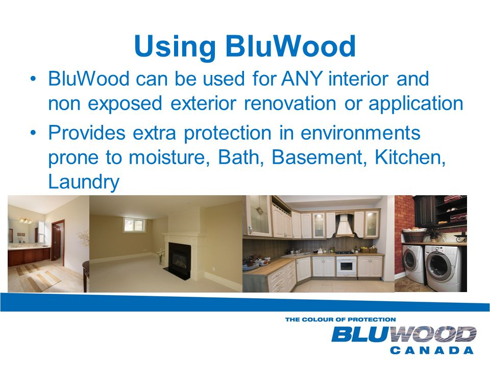 Using BluWood BluWood can be used for ANY interior and non exposed exterior renovation or application Provides extra protection in environments prone to moisture, Bath, Basement, Kitchen, Laundry