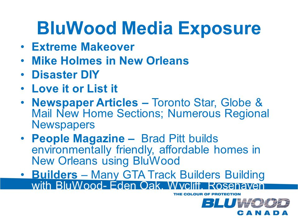 BluWood Media Exposure Extreme Makeover Mike Holmes in New Orleans Disaster DIY Love it or List it Newspaper Articles – Toronto Star, Globe & Mail New Home Sections; Numerous Regional Newspapers People Magazine – Brad Pitt builds environmentally friendly, affordable homes in New Orleans using BluWood Builders – Many GTA Track Builders Building with BluWood- Eden Oak, Wycliff, Rosehaven