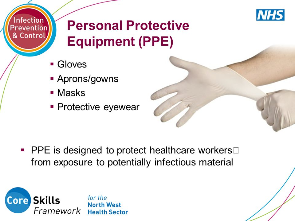 Personal Protective Equipment (PPE)  Gloves  Aprons/gowns  Masks  Protective eyewear  PPE is designed to protect healthcare workers from exposure
