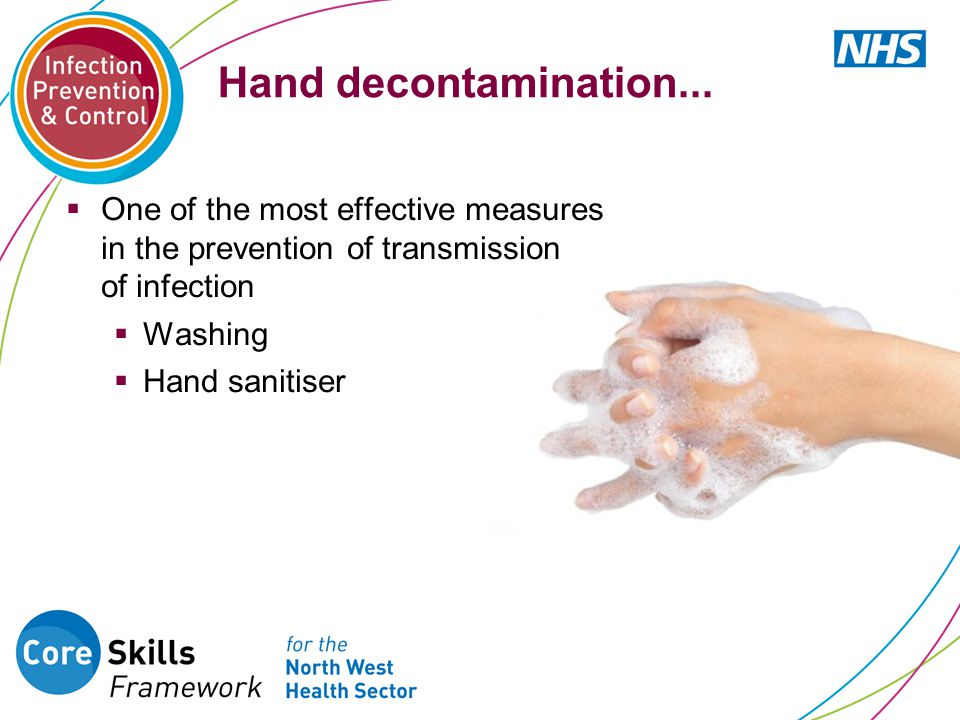 Hand decontamination...  One of the most effective measures in the prevention of transmission of infection  Washing  Hand sanitiser
