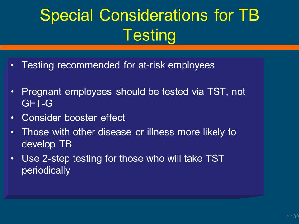 Special Considerations for TB Testing Testing recommended for at-risk employees Pregnant employees should be tested via TST, not GFT-G Consider booste