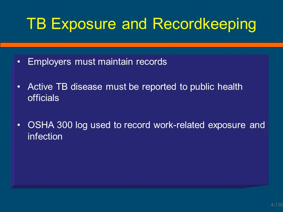 TB Exposure and Recordkeeping Employers must maintain records Active TB disease must be reported to public health officials OSHA 300 log used to recor