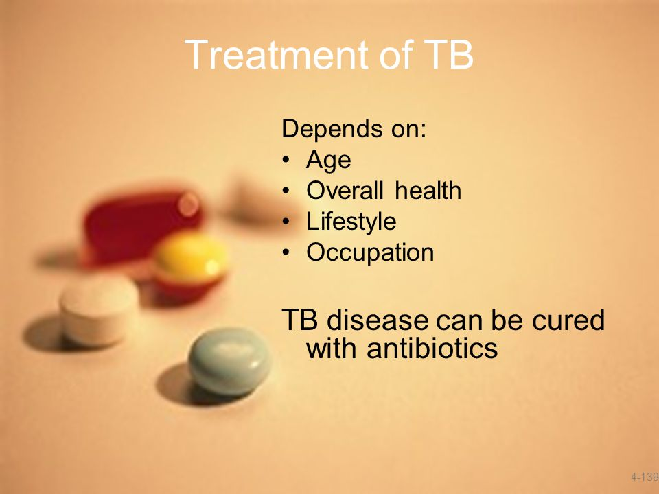 Treatment of TB Depends on: Age Overall health Lifestyle Occupation TB disease can be cured with antibiotics 4-139