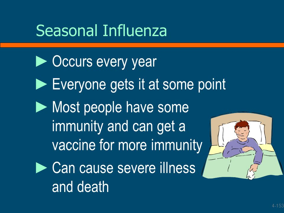 Seasonal Influenza ►Can cause severe illness and death ►Most people have some immunity and can get a vaccine for more immunity ►Everyone gets it at so