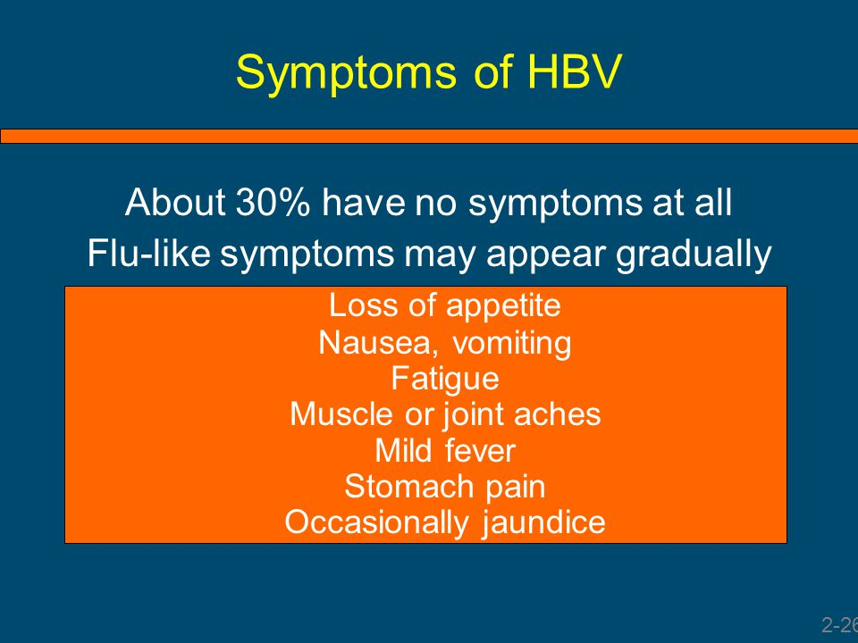 Symptoms of HBV About 30% have no symptoms at all Flu-like symptoms may appear gradually Loss of appetite Nausea, vomiting Fatigue Muscle or joint ach