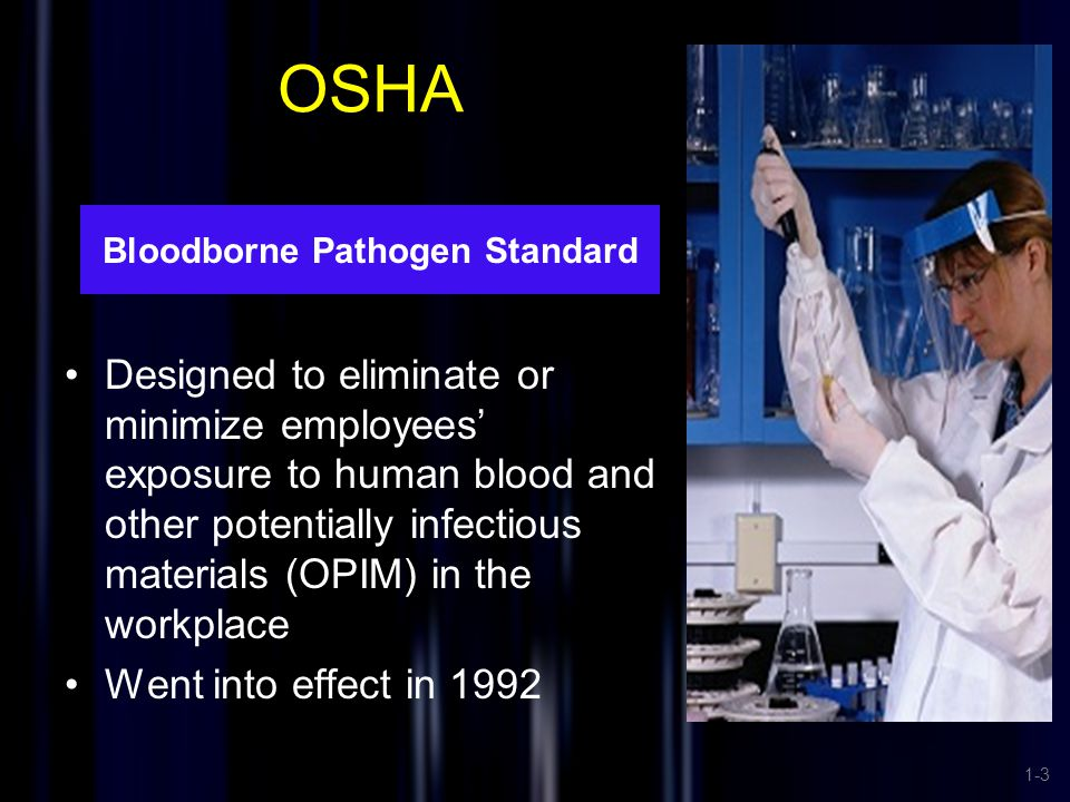 OSHA Designed to eliminate or minimize employees' exposure to human blood and other potentially infectious materials (OPIM) in the workplace Went into