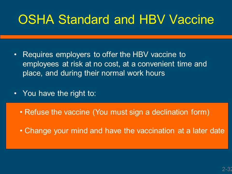 OSHA Standard and HBV Vaccine Requires employers to offer the HBV vaccine to employees at risk at no cost, at a convenient time and place, and during