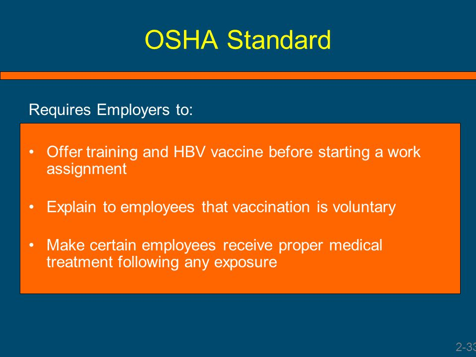 OSHA Standard Requires Employers to: Offer training and HBV vaccine before starting a work assignment Explain to employees that vaccination is volunta