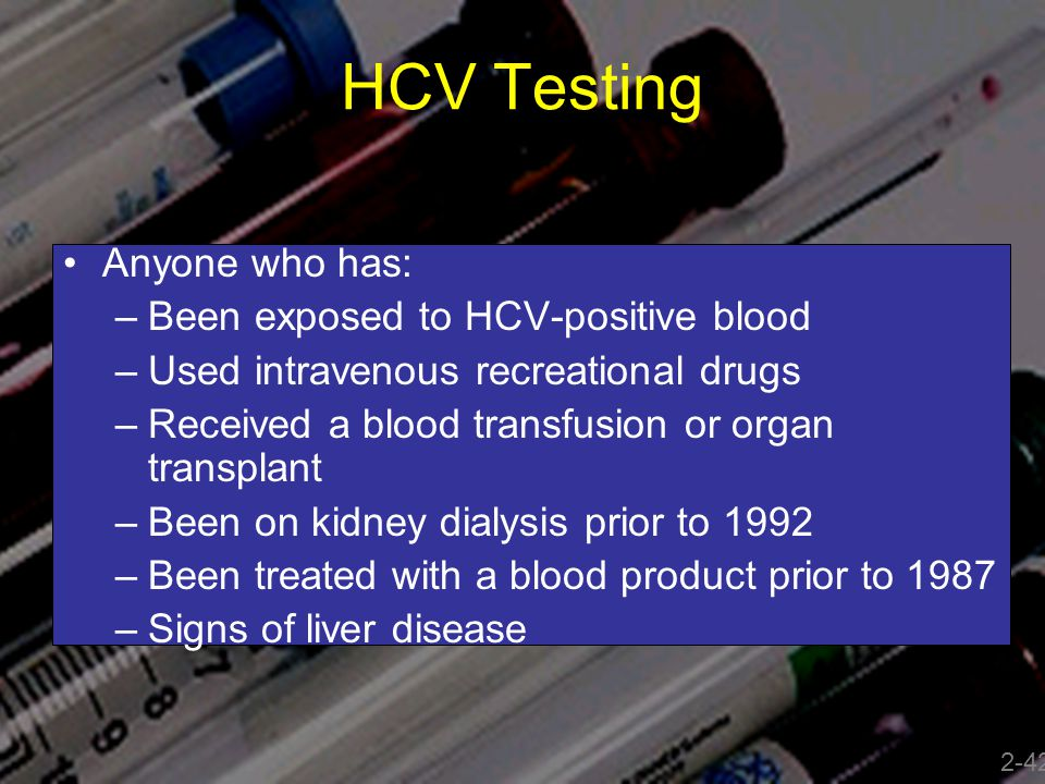 HCV Testing Anyone who has: –Been exposed to HCV-positive blood –Used intravenous recreational drugs –Received a blood transfusion or organ transplant