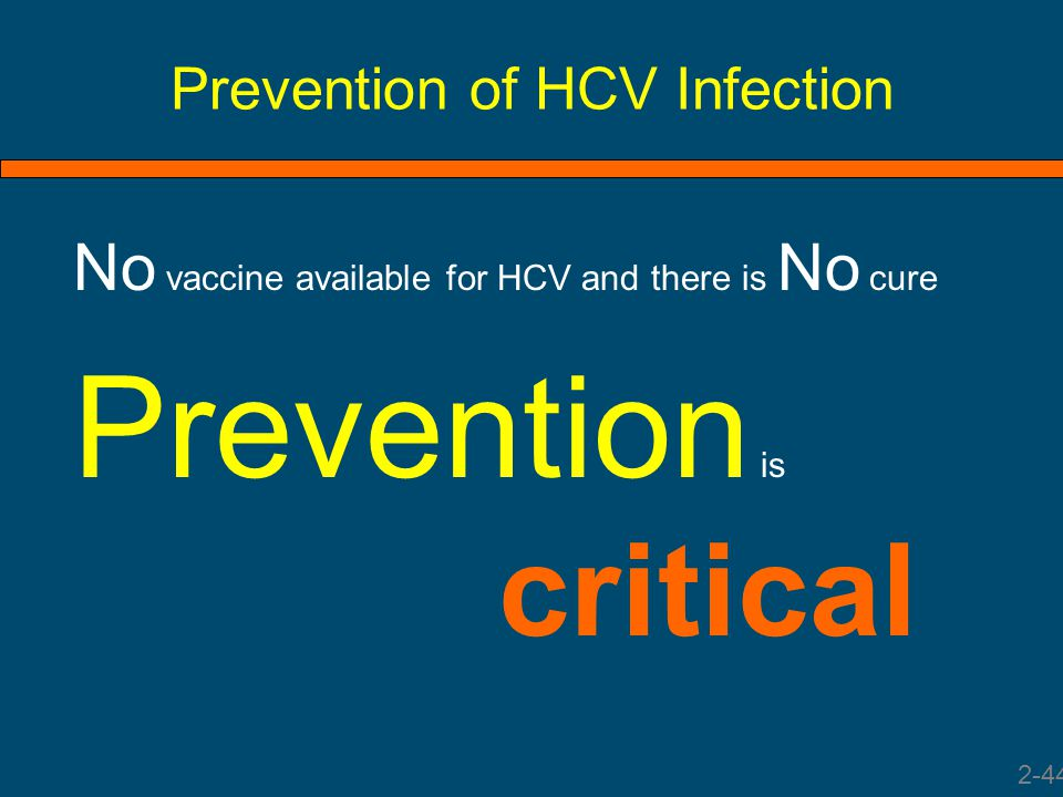 Prevention of HCV Infection No vaccine available for HCV and there is No cure Prevention is critical 2-44