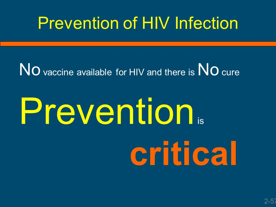 Prevention of HIV Infection No vaccine available for HIV and there is No cure Prevention is critical 2-57
