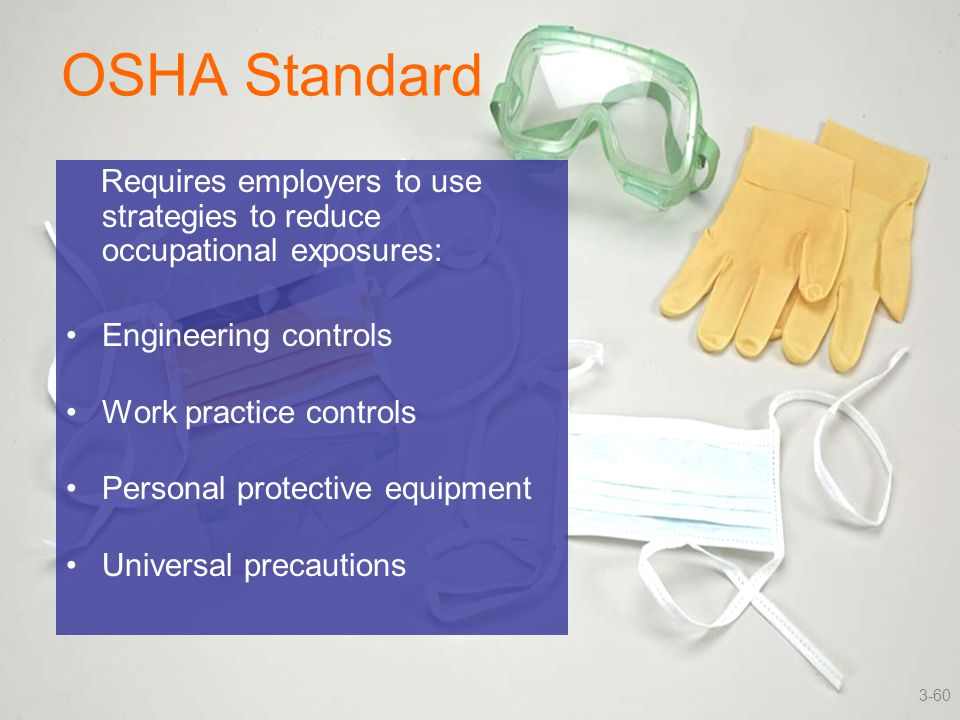OSHA Standard Requires employers to use strategies to reduce occupational exposures: Engineering controls Work practice controls Personal protective e