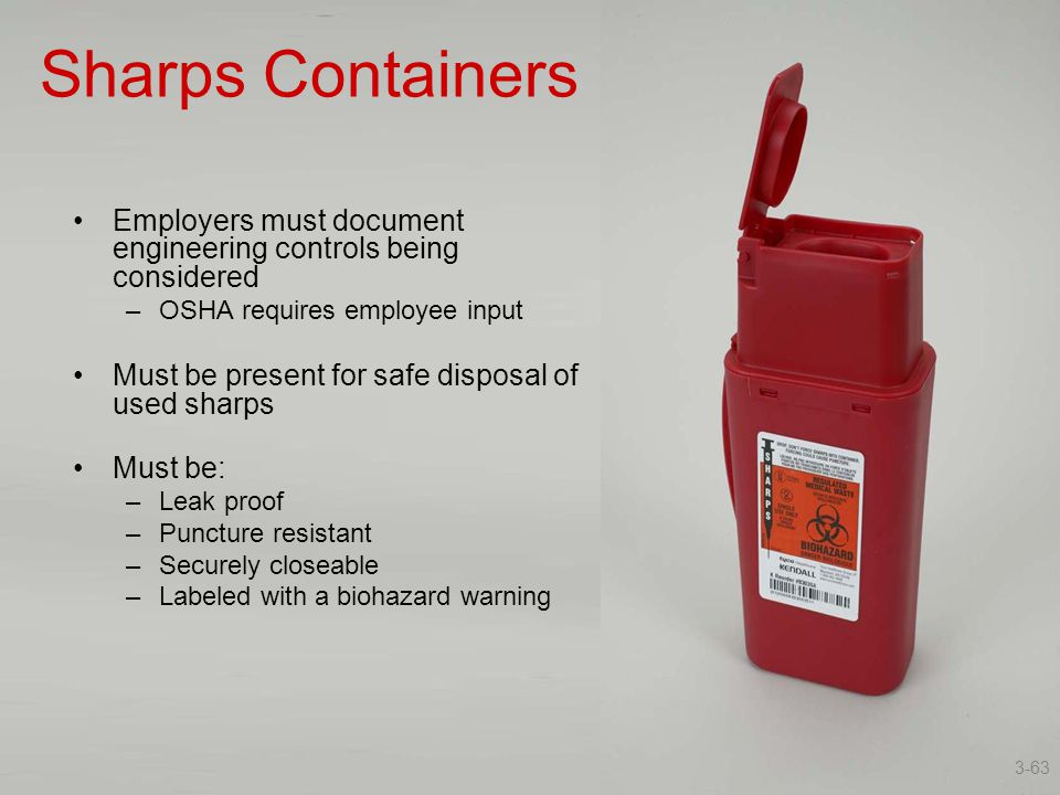 Sharps Containers Employers must document engineering controls being considered –OSHA requires employee input Must be present for safe disposal of use