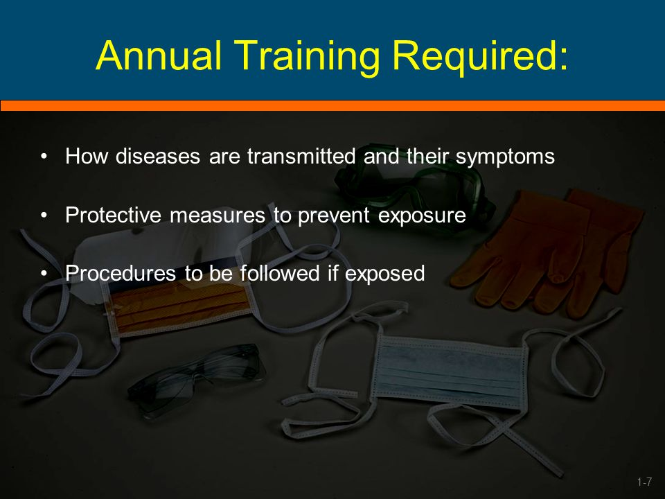 Annual Training Required: How diseases are transmitted and their symptoms Protective measures to prevent exposure Procedures to be followed if exposed