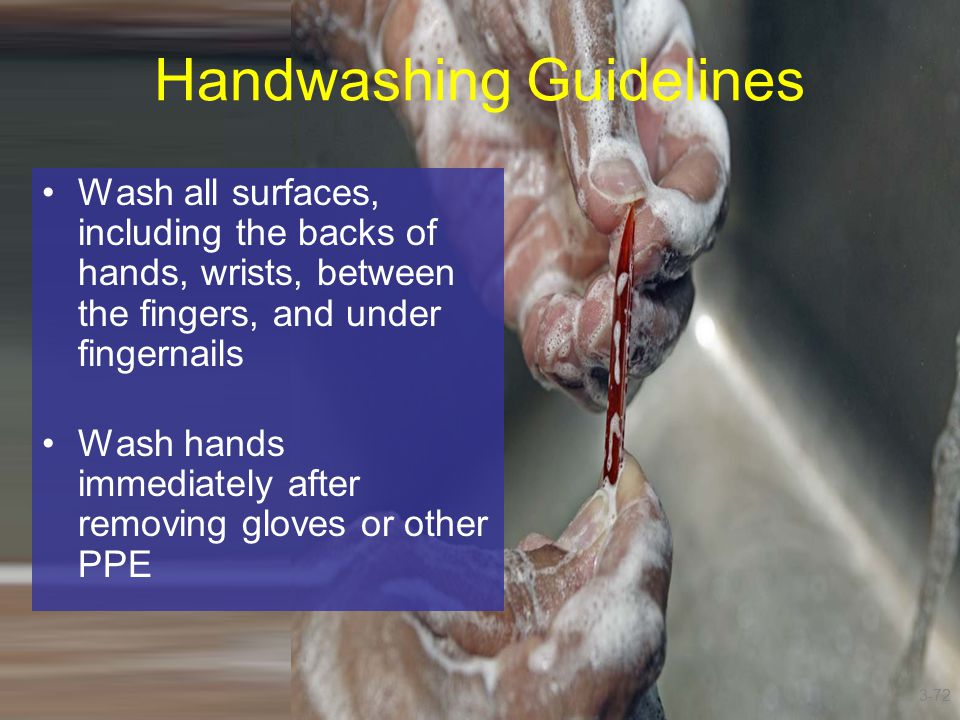 Handwashing Guidelines Wash all surfaces, including the backs of hands, wrists, between the fingers, and under fingernails Wash hands immediately afte