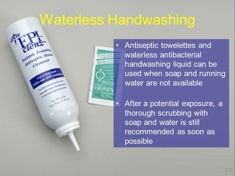 Waterless Handwashing Antiseptic towelettes and waterless antibacterial handwashing liquid can be used when soap and running water are not available A
